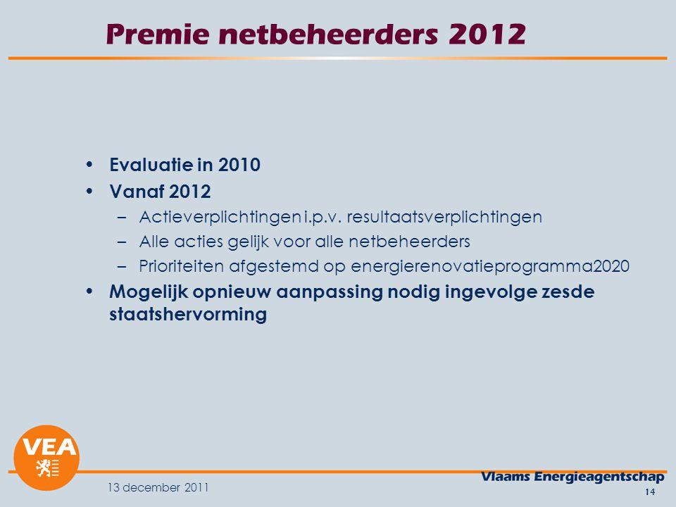 13 december 2011 14 Premie netbeheerders 2012 Evaluatie in 2010 Vanaf 2012 –Actieverplichtingen i.p.v.