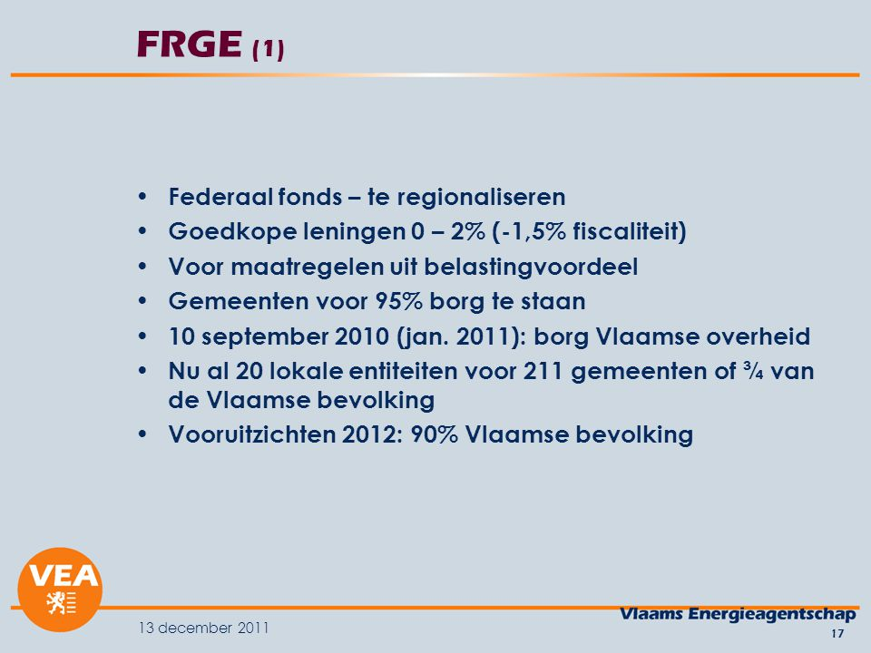 13 december 2011 17 FRGE (1) Federaal fonds – te regionaliseren Goedkope leningen 0 – 2% (-1,5% fiscaliteit) Voor maatregelen uit belastingvoordeel Gemeenten voor 95% borg te staan 10 september 2010 (jan.