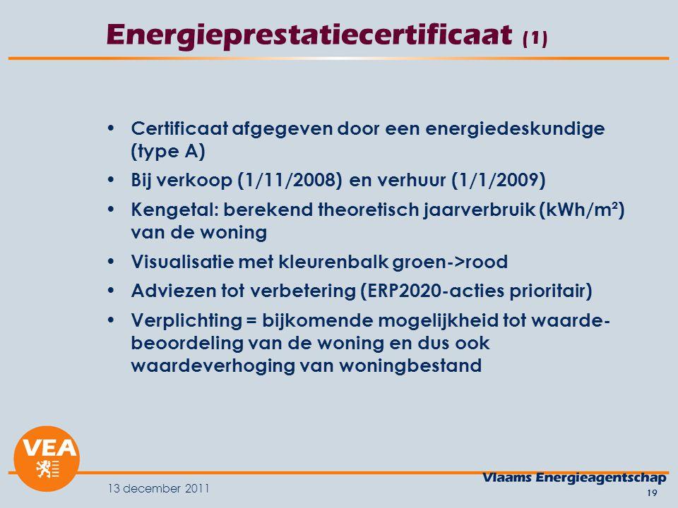 13 december 2011 19 Energieprestatiecertificaat (1) Certificaat afgegeven door een energiedeskundige (type A) Bij verkoop (1/11/2008) en verhuur (1/1/2009) Kengetal: berekend theoretisch jaarverbruik (kWh/m²) van de woning Visualisatie met kleurenbalk groen->rood Adviezen tot verbetering (ERP2020-acties prioritair) Verplichting = bijkomende mogelijkheid tot waarde- beoordeling van de woning en dus ook waardeverhoging van woningbestand