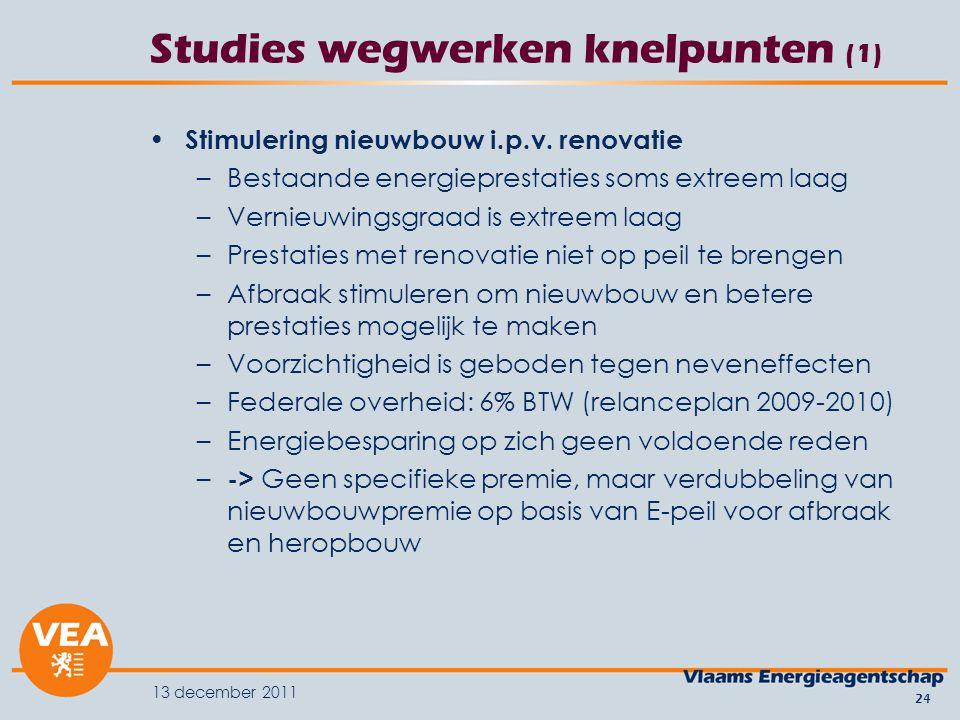 13 december 2011 24 Studies wegwerken knelpunten (1) Stimulering nieuwbouw i.p.v. renovatie –Bestaande energieprestaties soms extreem laag –Vernieuwin