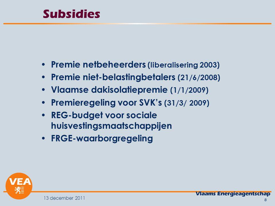 13 december 2011 8 Subsidies Premie netbeheerders (liberalisering 2003) Premie niet-belastingbetalers (21/6/2008) Vlaamse dakisolatiepremie (1/1/2009) Premieregeling voor SVK's (31/3/ 2009) REG-budget voor sociale huisvestingsmaatschappijen FRGE-waarborgregeling