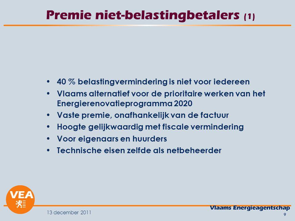 13 december 2011 9 Premie niet-belastingbetalers (1) 40 % belastingvermindering is niet voor iedereen Vlaams alternatief voor de prioritaire werken van het Energierenovatieprogramma 2020 Vaste premie, onafhankelijk van de factuur Hoogte gelijkwaardig met fiscale vermindering Voor eigenaars en huurders Technische eisen zelfde als netbeheerder