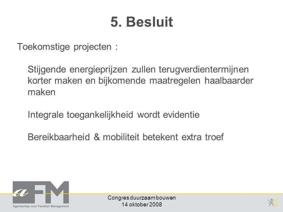 Congres duurzaam bouwen 14 oktober 2008 Toekomstige projecten : Stijgende energieprijzen zullen terugverdientermijnen korter maken en bijkomende maatregelen haalbaarder maken Integrale toegankelijkheid wordt evidentie Bereikbaarheid & mobiliteit betekent extra troef 5.