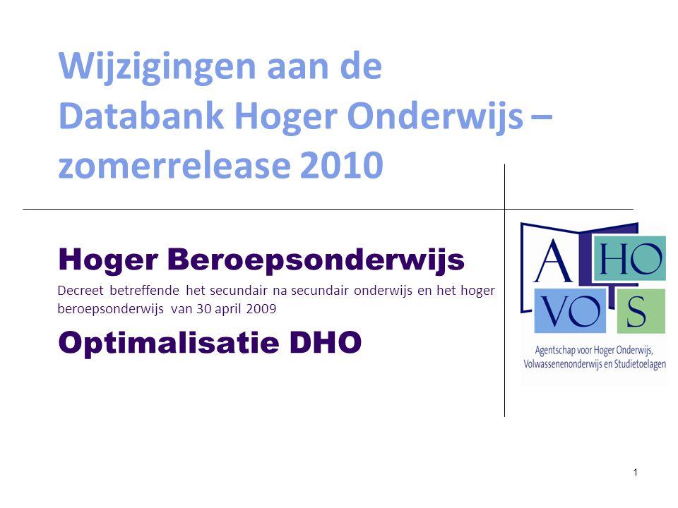 1 Wijzigingen aan de Databank Hoger Onderwijs – zomerrelease 2010 Hoger Beroepsonderwijs Decreet betreffende het secundair na secundair onderwijs en het hoger beroepsonderwijs van 30 april 2009 Optimalisatie DHO
