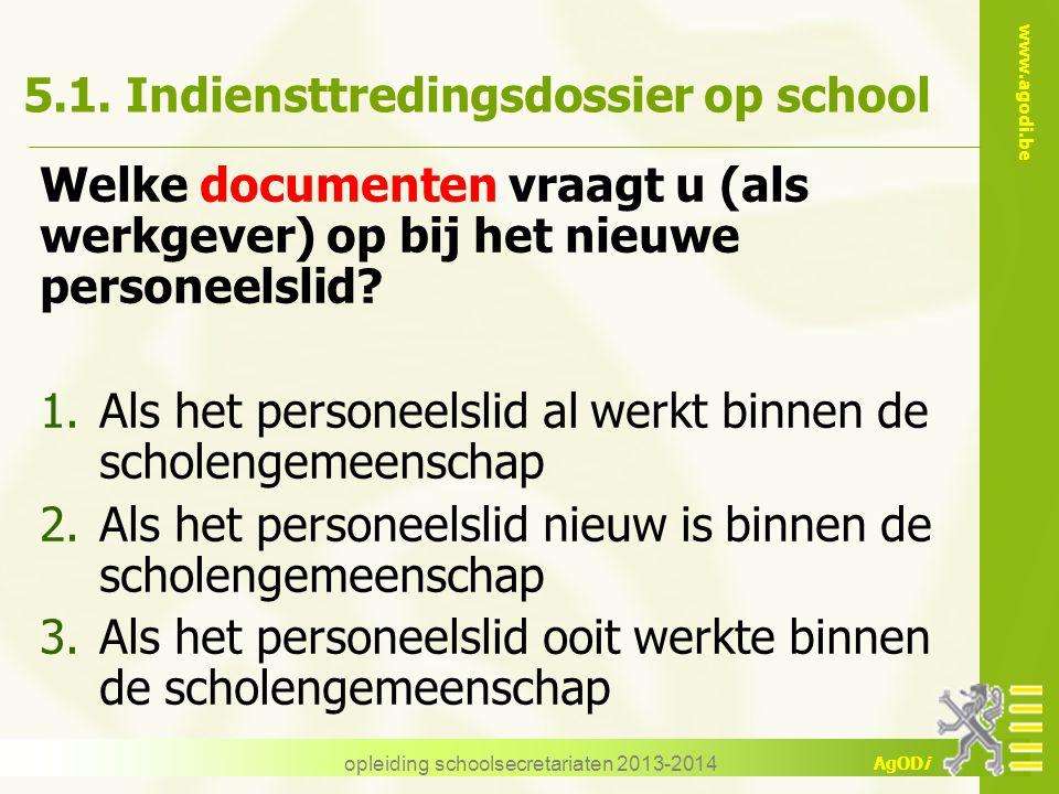 www.agodi.be AgODi opleiding schoolsecretariaten 2013-2014 5.1. Indiensttredingsdossier op school Welke documenten vraagt u (als werkgever) op bij het