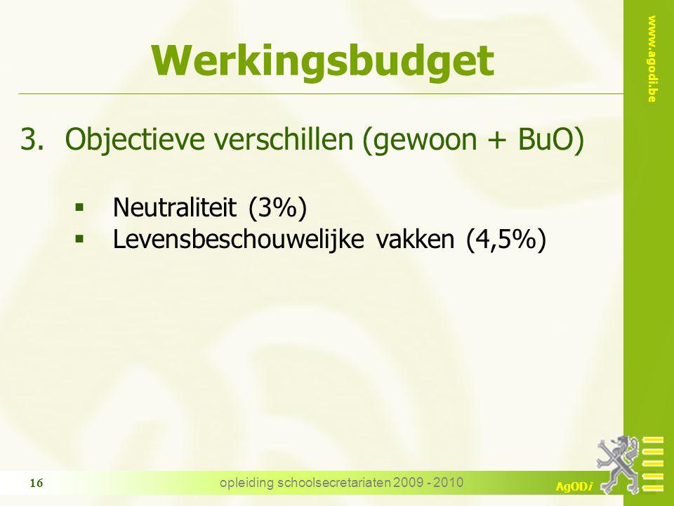 www.agodi.be AgODi opleiding schoolsecretariaten 2009 - 2010 16 Werkingsbudget 3.Objectieve verschillen (gewoon + BuO)  Neutraliteit (3%)  Levensbes