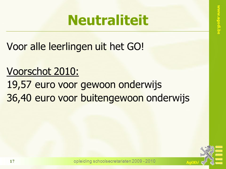 www.agodi.be AgODi opleiding schoolsecretariaten 2009 - 2010 17 Neutraliteit Voor alle leerlingen uit het GO! Voorschot 2010: 19,57 euro voor gewoon o