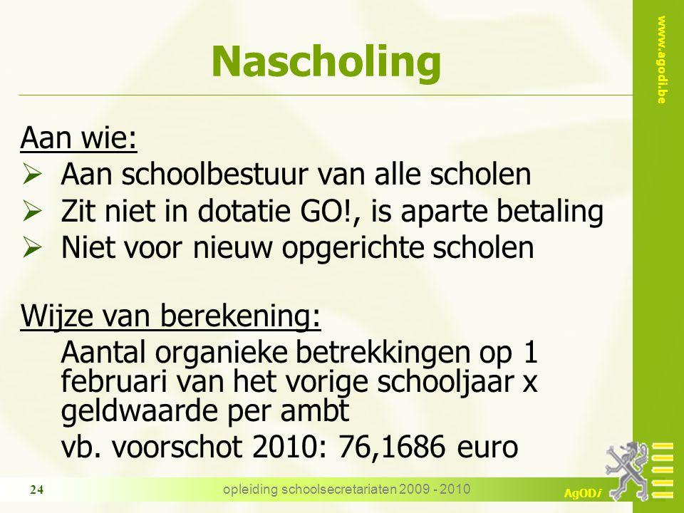 www.agodi.be AgODi opleiding schoolsecretariaten 2009 - 2010 24 Nascholing Aan wie:  Aan schoolbestuur van alle scholen  Zit niet in dotatie GO!, is