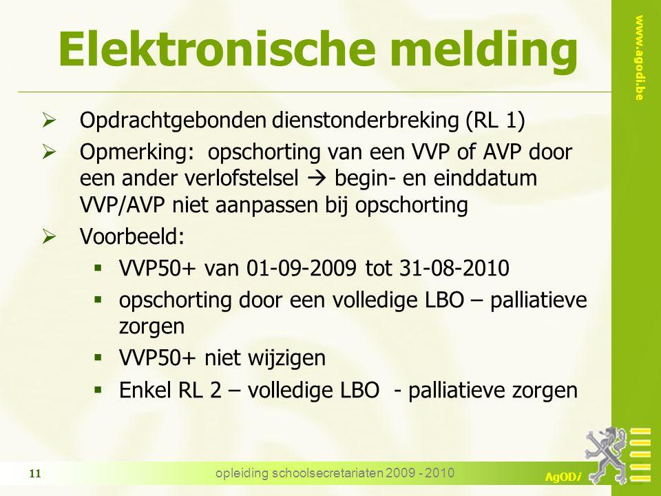 www.agodi.be AgODi opleiding schoolsecretariaten 2009 - 2010 11 Elektronische melding  Opdrachtgebonden dienstonderbreking (RL 1)  Opmerking: opschorting van een VVP of AVP door een ander verlofstelsel  begin- en einddatum VVP/AVP niet aanpassen bij opschorting  Voorbeeld:  VVP50+ van 01-09-2009 tot 31-08-2010  opschorting door een volledige LBO – palliatieve zorgen  VVP50+ niet wijzigen  Enkel RL 2 – volledige LBO - palliatieve zorgen