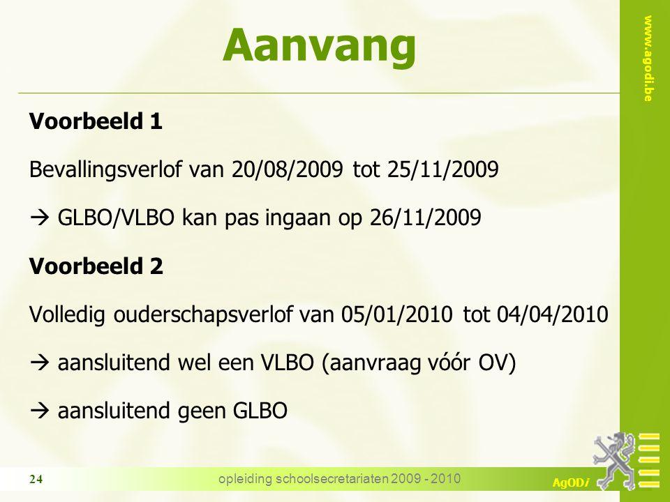 www.agodi.be AgODi opleiding schoolsecretariaten 2009 - 2010 24 Voorbeeld 1 Bevallingsverlof van 20/08/2009 tot 25/11/2009  GLBO/VLBO kan pas ingaan op 26/11/2009 Voorbeeld 2 Volledig ouderschapsverlof van 05/01/2010 tot 04/04/2010  aansluitend wel een VLBO (aanvraag vóór OV)  aansluitend geen GLBO Aanvang