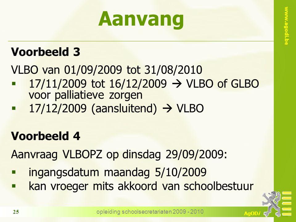 www.agodi.be AgODi opleiding schoolsecretariaten 2009 - 2010 25 Voorbeeld 3 VLBO van 01/09/2009 tot 31/08/2010  17/11/2009 tot 16/12/2009  VLBO of GLBO voor palliatieve zorgen  17/12/2009 (aansluitend)  VLBO Voorbeeld 4 Aanvraag VLBOPZ op dinsdag 29/09/2009:  ingangsdatum maandag 5/10/2009  kan vroeger mits akkoord van schoolbestuur Aanvang