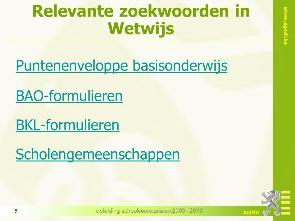 www.agodi.be AgODi opleiding schoolsecretariaten 2009 - 2010 5 Relevante zoekwoorden in Wetwijs Puntenenveloppe basisonderwijs BAO-formulieren BKL-for