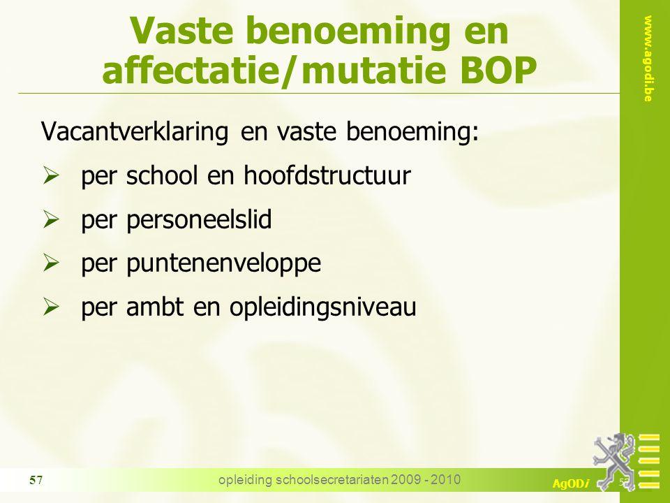 www.agodi.be AgODi opleiding schoolsecretariaten 2009 - 2010 57 Vaste benoeming en affectatie/mutatie BOP Vacantverklaring en vaste benoeming:  per s