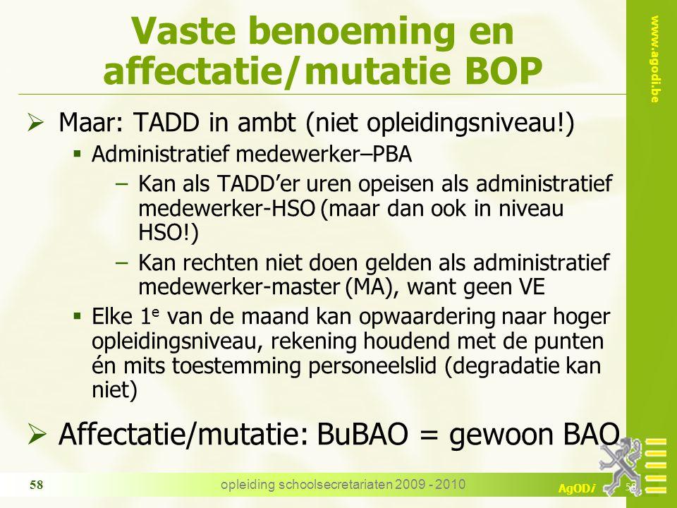 www.agodi.be AgODi opleiding schoolsecretariaten 2009 - 2010 58 Vaste benoeming en affectatie/mutatie BOP  Maar: TADD in ambt (niet opleidingsniveau!