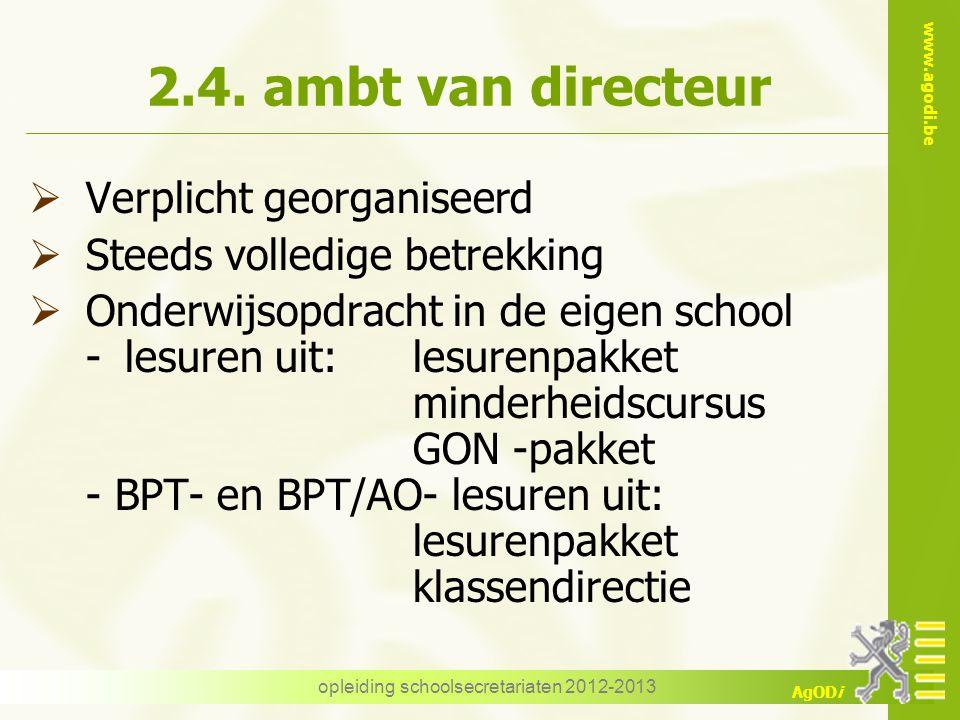 www.agodi.be AgODi opleiding schoolsecretariaten 2012-2013 2.4. ambt van directeur  Verplicht georganiseerd  Steeds volledige betrekking  Onderwijs