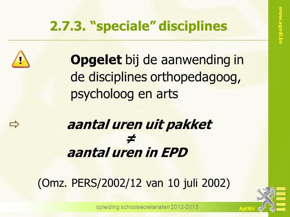 """www.agodi.be AgODi opleiding schoolsecretariaten 2012-2013 2.7.3. """"speciale"""" disciplines Opgelet bij de aanwending in de disciplines orthopedagoog, ps"""