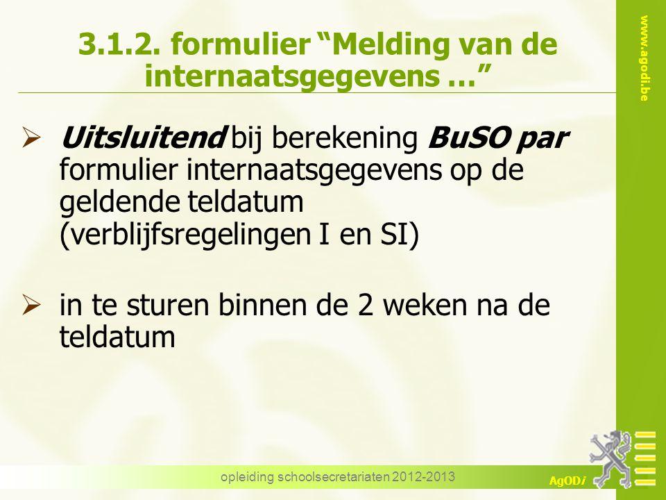"www.agodi.be AgODi opleiding schoolsecretariaten 2012-2013 3.1.2. formulier ""Melding van de internaatsgegevens …""  Uitsluitend bij berekening BuSO pa"