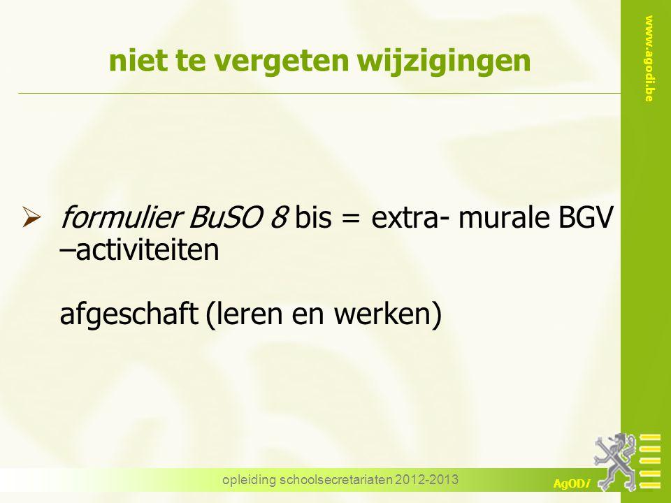 www.agodi.be AgODi opleiding schoolsecretariaten 2012-2013 niet te vergeten wijzigingen  formulier BuSO 8 bis = extra- murale BGV –activiteiten afges