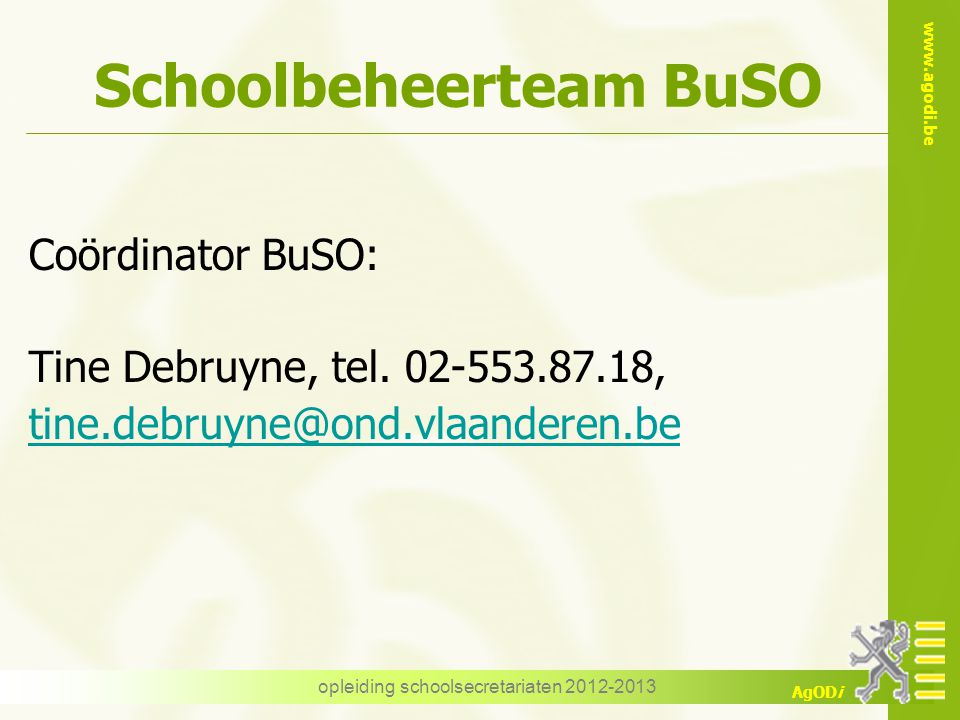 www.agodi.be AgODi opleiding schoolsecretariaten 2012-2013 Schoolbeheerteam BuSO Coördinator BuSO: Tine Debruyne, tel. 02-553.87.18, tine.debruyne@ond