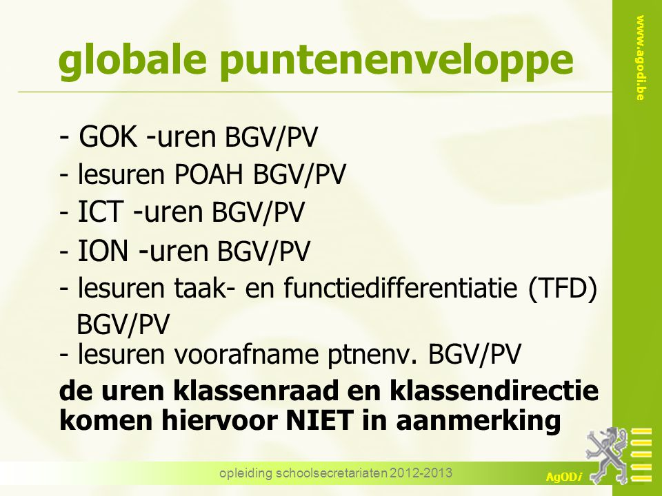 www.agodi.be AgODi opleiding schoolsecretariaten 2012-2013 globale puntenenveloppe - GOK -uren BGV/PV - lesuren POAH BGV/PV - ICT -uren BGV/PV - ION -