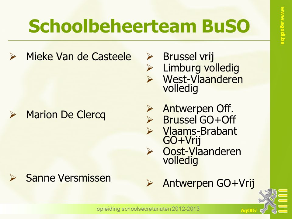 www.agodi.be AgODi opleiding schoolsecretariaten 2012-2013 Schoolbeheerteam BuSO  Mieke Van de Casteele  Marion De Clercq  Sanne Versmissen  Bruss