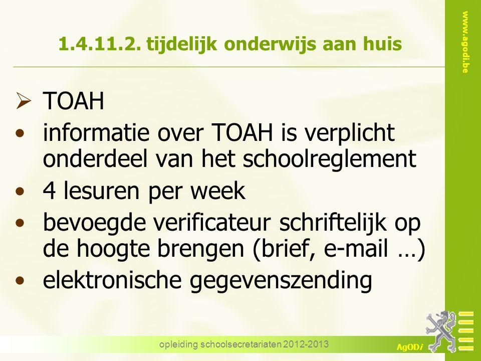www.agodi.be AgODi opleiding schoolsecretariaten 2012-2013 1.4.11.2. tijdelijk onderwijs aan huis  TOAH informatie over TOAH is verplicht onderdeel v