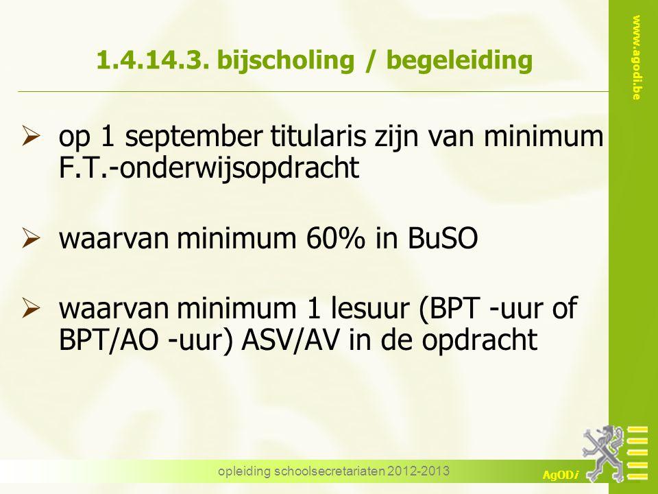 www.agodi.be AgODi opleiding schoolsecretariaten 2012-2013 1.4.14.3. bijscholing / begeleiding  op 1 september titularis zijn van minimum F.T.-onderw