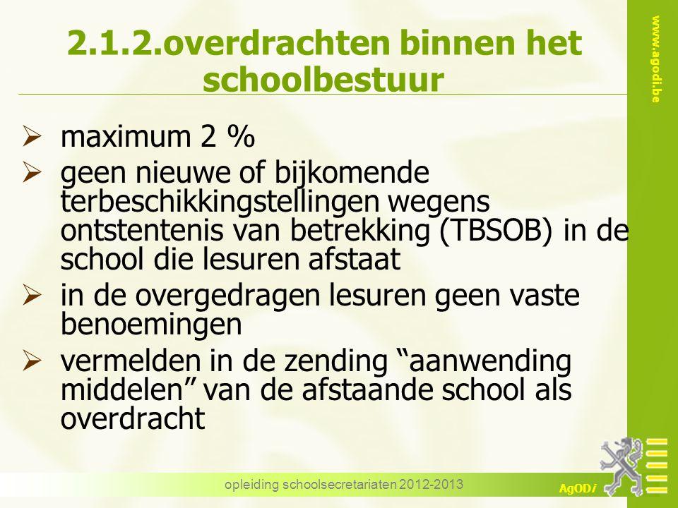 www.agodi.be AgODi opleiding schoolsecretariaten 2012-2013 2.1.2.overdrachten binnen het schoolbestuur  maximum 2 %  geen nieuwe of bijkomende terbe