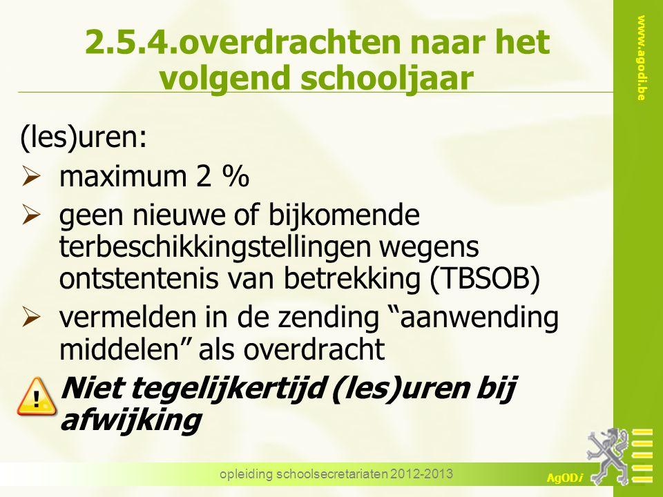 www.agodi.be AgODi opleiding schoolsecretariaten 2012-2013 2.5.4.overdrachten naar het volgend schooljaar (les)uren:  maximum 2 %  geen nieuwe of bi