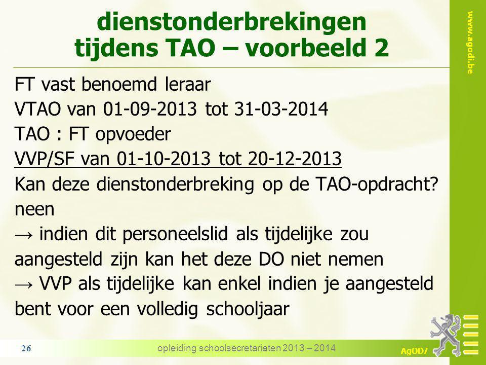 www.agodi.be AgODi dienstonderbrekingen tijdens TAO – voorbeeld 1 FT vast benoemd leraar VTAO van 01-09-2013 tot 31-03-2014 TAO : FT opvoeder ouderschapsverlof van 01-10-2013 tot 20-12-2013 Kan deze dienstonderbreking genomen worden op de TAO - opdracht.