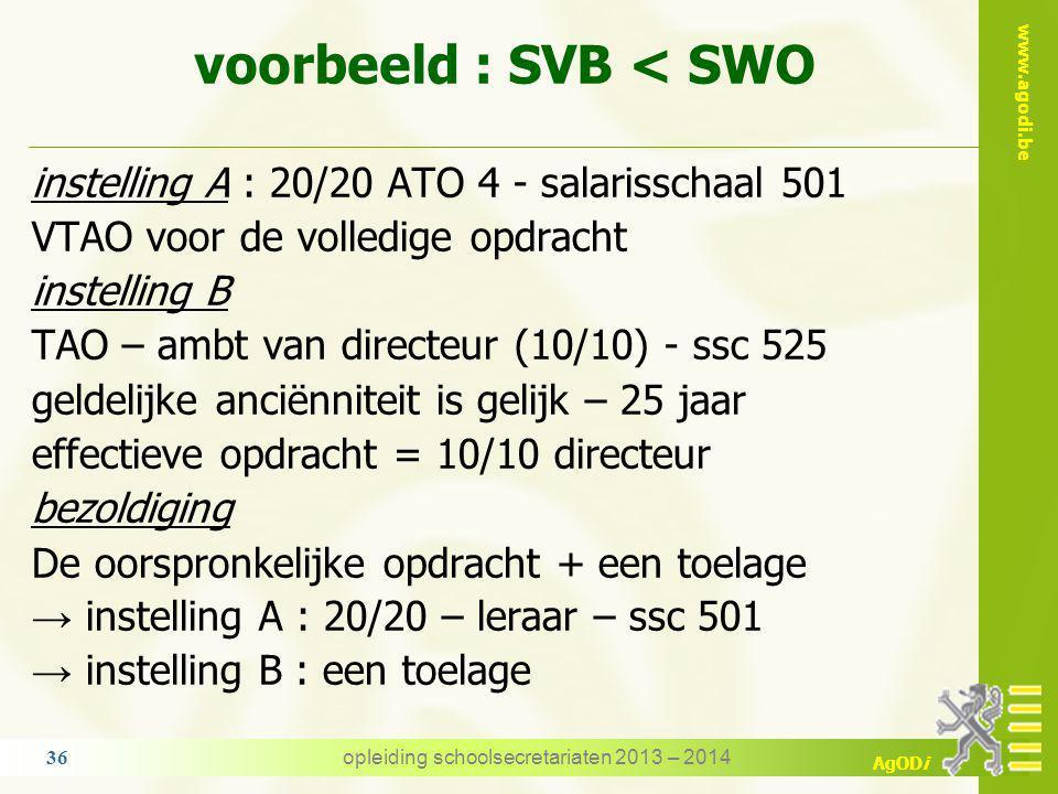 www.agodi.be AgODi voorbeeld : SVB > SWO DKO: 20/20 ATO 4 - salarisschaal 347 VTAO = 10/20 TAO in het secundair: 11/22 - salarisschaal 301 geldelijke anciënniteit is gelijk effectieve opdracht = 10/20 (DKO) + 11/22 (SO) bezoldiging de werkelijke opdracht als vastbenoemde → DKO : 10/20 (ssc347) + 11/22 (ssc 301) → SO : niets opleiding schoolsecretariaten 2013 – 2014 35