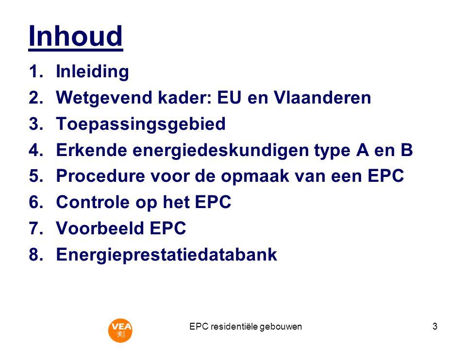 EPC residentiële gebouwen3 Inhoud 1.Inleiding 2.Wetgevend kader: EU en Vlaanderen 3.Toepassingsgebied 4.Erkende energiedeskundigen type A en B 5.Procedure voor de opmaak van een EPC 6.Controle op het EPC 7.Voorbeeld EPC 8.Energieprestatiedatabank