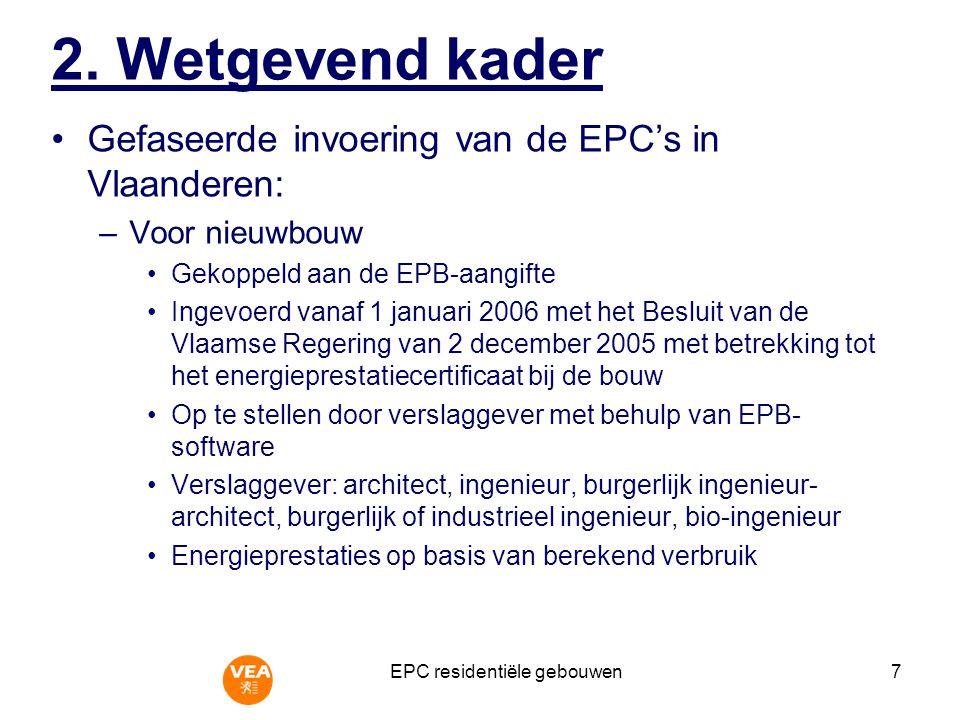 EPC residentiële gebouwen7 Gefaseerde invoering van de EPC's in Vlaanderen: –Voor nieuwbouw Gekoppeld aan de EPB-aangifte Ingevoerd vanaf 1 januari 2006 met het Besluit van de Vlaamse Regering van 2 december 2005 met betrekking tot het energieprestatiecertificaat bij de bouw Op te stellen door verslaggever met behulp van EPB- software Verslaggever: architect, ingenieur, burgerlijk ingenieur- architect, burgerlijk of industrieel ingenieur, bio-ingenieur Energieprestaties op basis van berekend verbruik 2.