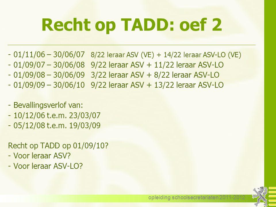 opleiding schoolsecretariaten 2011-2012 Recht op TADD: oef 2 -01/11/06 – 30/06/07 8/22 leraar ASV (VE) + 14/22 leraar ASV-LO (VE) -01/09/07 – 30/06/08