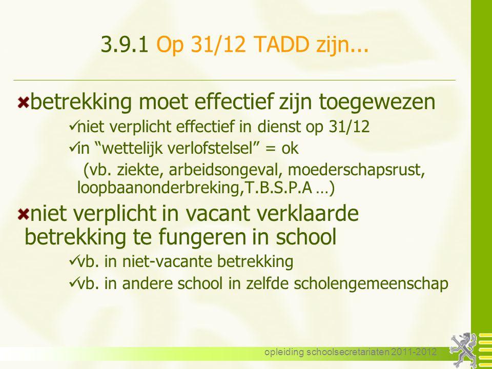 opleiding schoolsecretariaten 2011-2012 3.9.1 Op 31/12 TADD zijn... betrekking moet effectief zijn toegewezen niet verplicht effectief in dienst op 31