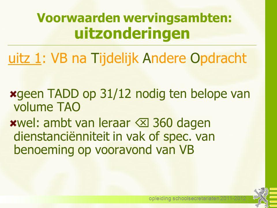 opleiding schoolsecretariaten 2011-2012 Voorwaarden wervingsambten: uitzonderingen uitz 1: VB na Tijdelijk Andere Opdracht geen TADD op 31/12 nodig te