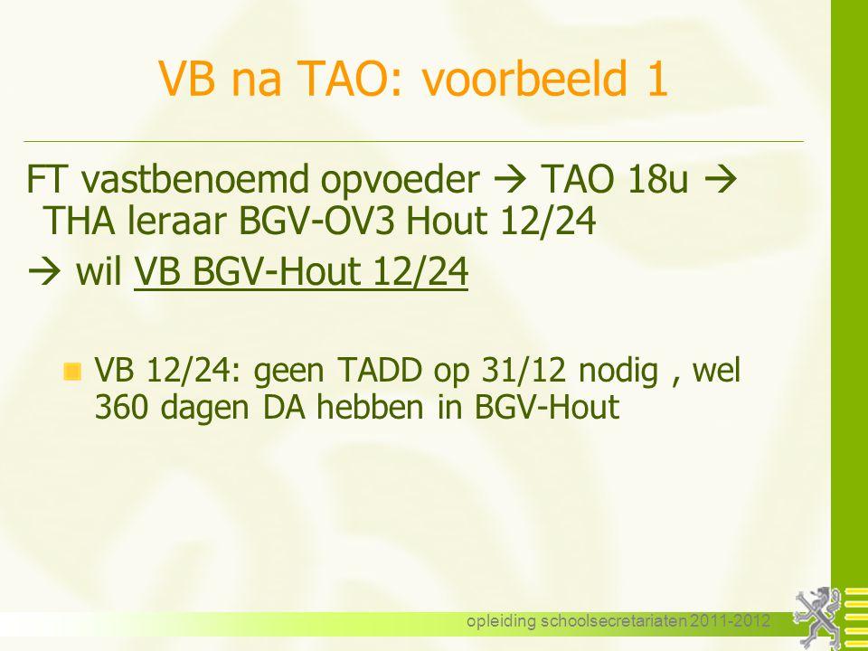opleiding schoolsecretariaten 2011-2012 VB na TAO: voorbeeld 1 FT vastbenoemd opvoeder  TAO 18u  THA leraar BGV-OV3 Hout 12/24  wil VB BGV-Hout 12/