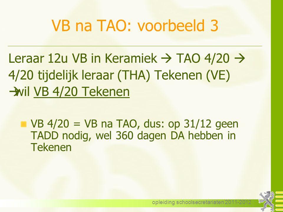 opleiding schoolsecretariaten 2011-2012 VB na TAO: voorbeeld 3 Leraar 12u VB in Keramiek  TAO 4/20  4/20 tijdelijk leraar (THA) Tekenen (VE)  wil V