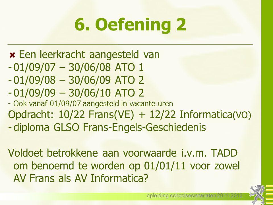 opleiding schoolsecretariaten 2011-2012 6. Oefening 2 Een leerkracht aangesteld van -01/09/07 – 30/06/08 ATO 1 -01/09/08 – 30/06/09 ATO 2 -01/09/09 –