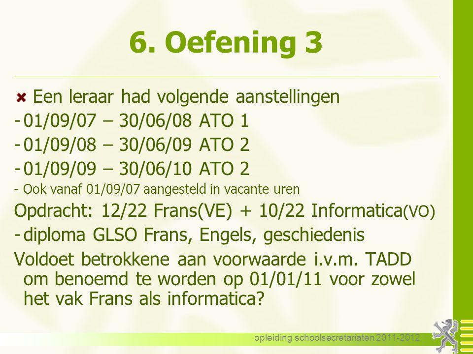opleiding schoolsecretariaten 2011-2012 6. Oefening 3 Een leraar had volgende aanstellingen -01/09/07 – 30/06/08 ATO 1 -01/09/08 – 30/06/09 ATO 2 -01/