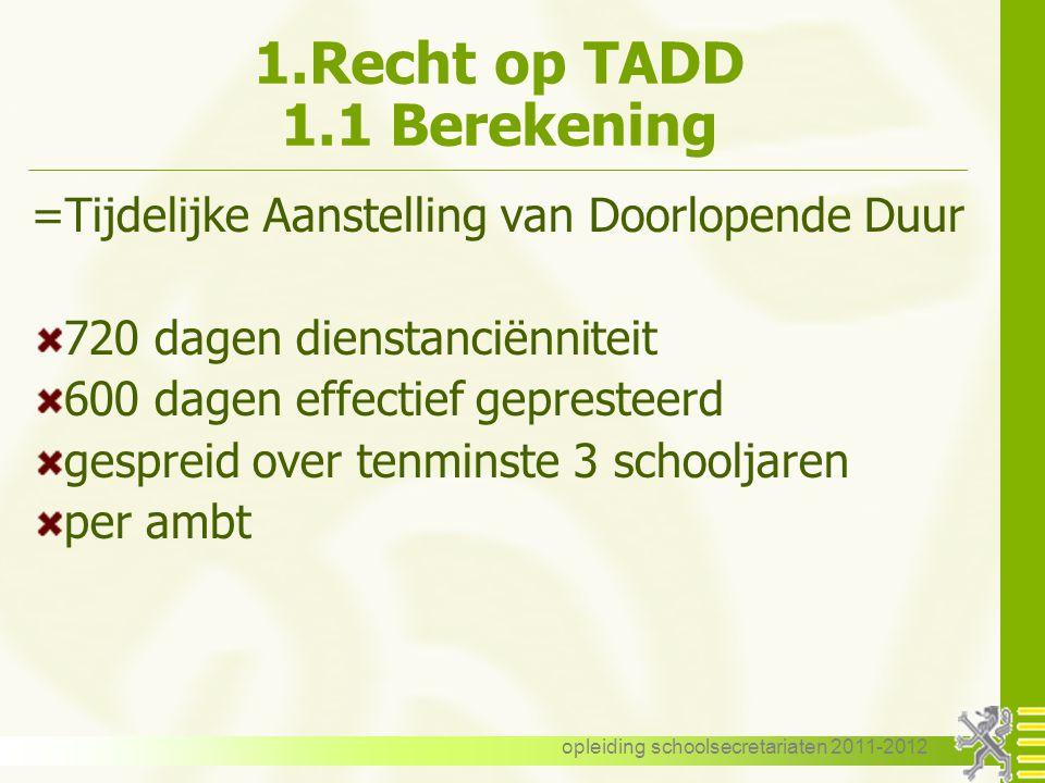 opleiding schoolsecretariaten 2011-2012 1.Recht op TADD 1.1 Berekening =Tijdelijke Aanstelling van Doorlopende Duur 720 dagen dienstanciënniteit 600 d