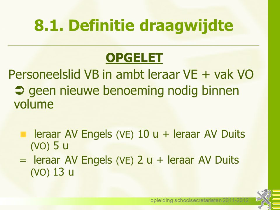 opleiding schoolsecretariaten 2011-2012 8.1. Definitie draagwijdte OPGELET Personeelslid VB in ambt leraar VE + vak VO  geen nieuwe benoeming nodig b
