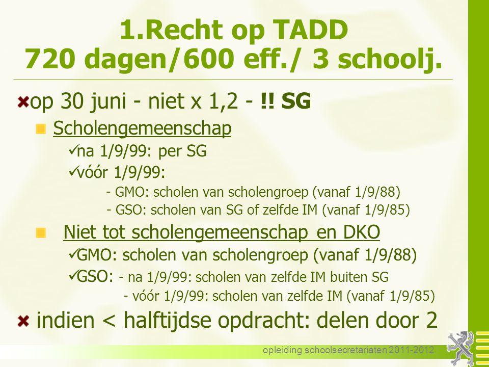opleiding schoolsecretariaten 2011-2012 1.Recht op TADD 720 dagen/600 eff./ 3 schoolj. op 30 juni - niet x 1,2 - !! SG Scholengemeenschap na 1/9/99: p