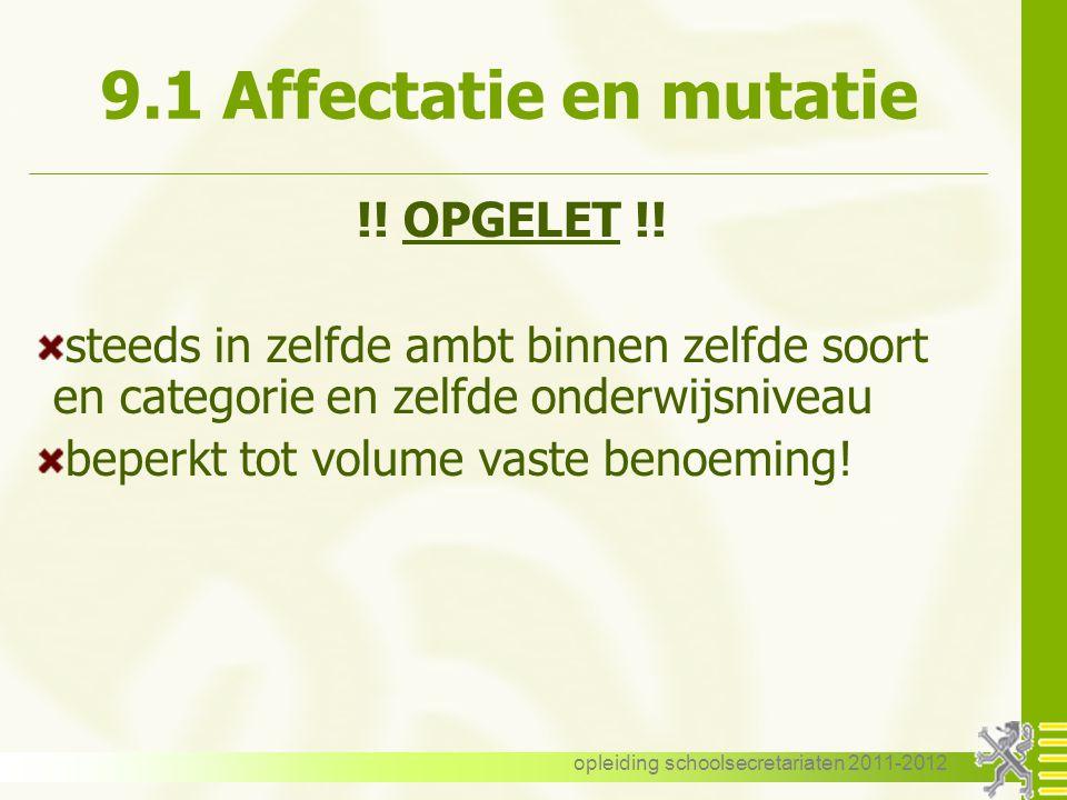 opleiding schoolsecretariaten 2011-2012 9.1 Affectatie en mutatie !! OPGELET !! steeds in zelfde ambt binnen zelfde soort en categorie en zelfde onder
