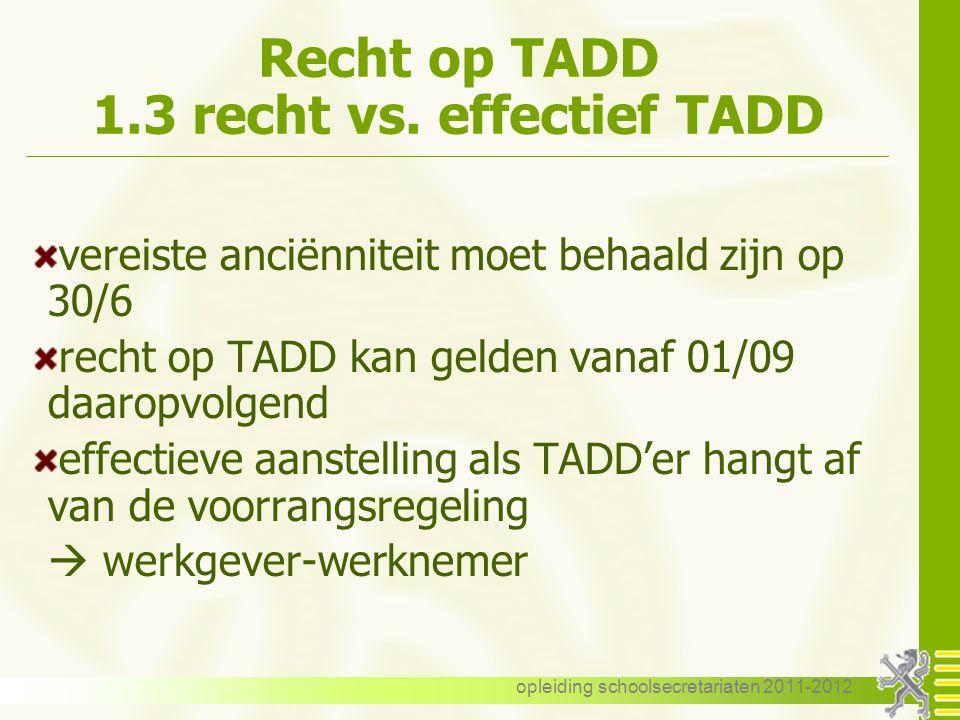 opleiding schoolsecretariaten 2011-2012 Recht op TADD 1.3 recht vs. effectief TADD vereiste anciënniteit moet behaald zijn op 30/6 recht op TADD kan g