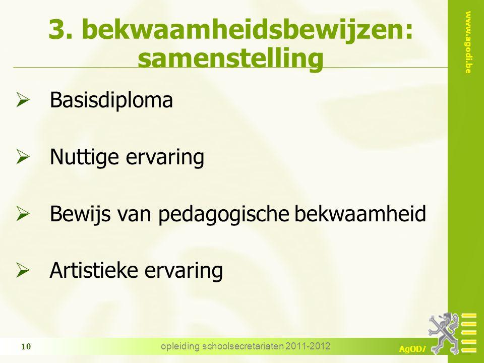 www.agodi.be AgODi opleiding schoolsecretariaten 2011-2012 10 3. bekwaamheidsbewijzen: samenstelling  Basisdiploma  Nuttige ervaring  Bewijs van pe