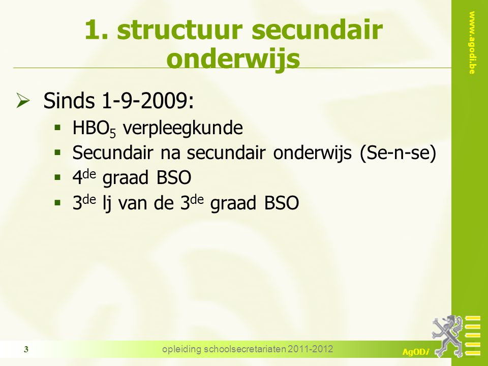 www.agodi.be AgODi opleiding schoolsecretariaten 2011-2012 3 1. structuur secundair onderwijs  Sinds 1-9-2009:  HBO 5 verpleegkunde  Secundair na s