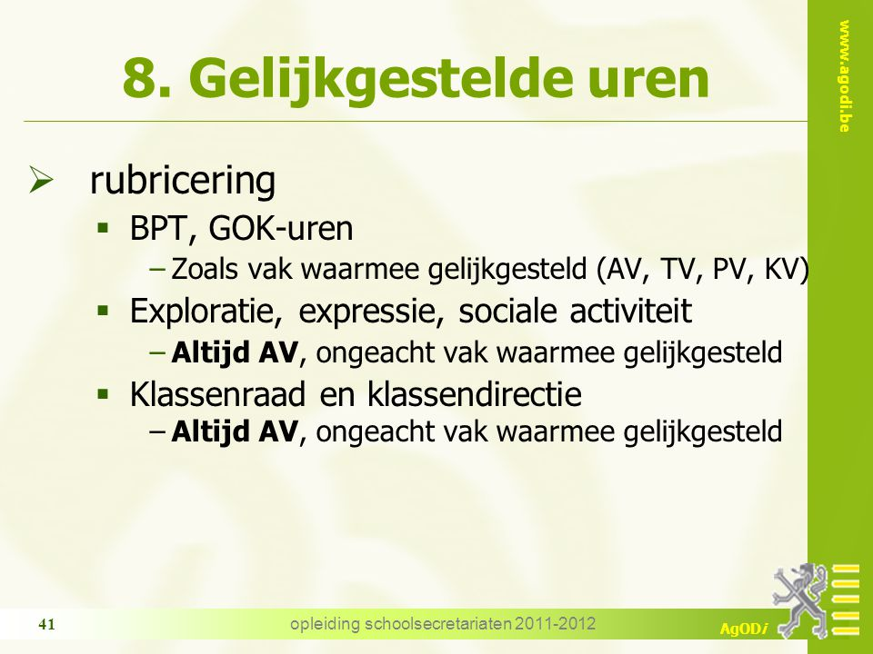 www.agodi.be AgODi opleiding schoolsecretariaten 2011-2012 41 8. Gelijkgestelde uren  rubricering  BPT, GOK-uren −Zoals vak waarmee gelijkgesteld (A