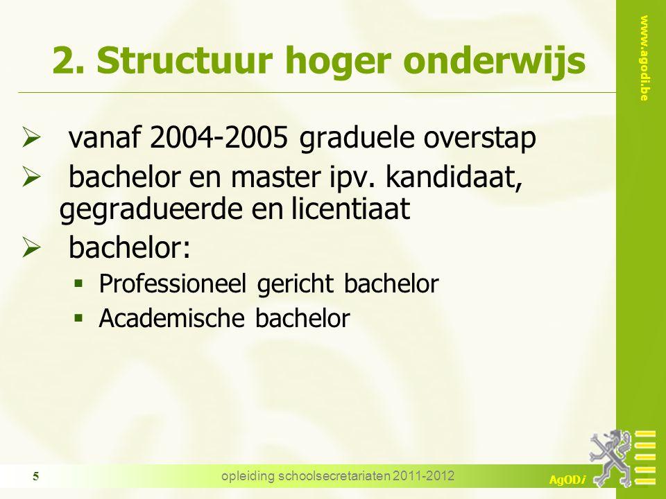 www.agodi.be AgODi opleiding schoolsecretariaten 2011-2012 5 2. Structuur hoger onderwijs  vanaf 2004-2005 graduele overstap  bachelor en master ipv