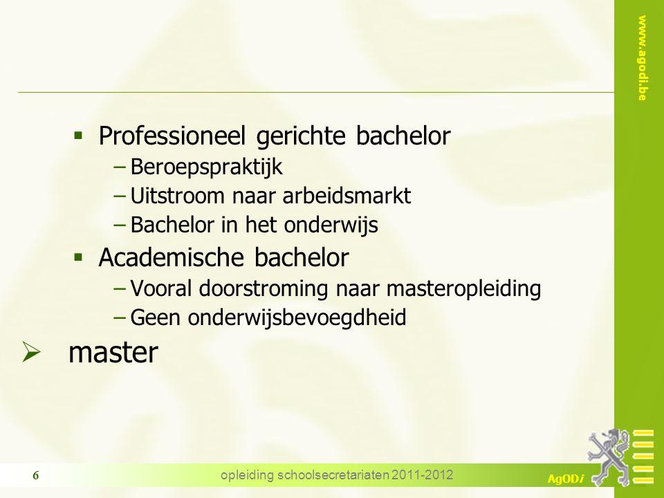 www.agodi.be AgODi opleiding schoolsecretariaten 2011-2012 6  Professioneel gerichte bachelor −Beroepspraktijk −Uitstroom naar arbeidsmarkt −Bachelor